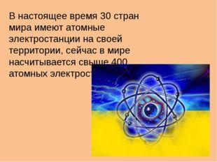 В настоящее время 30 стран мира имеют атомные электростанции на своей террито