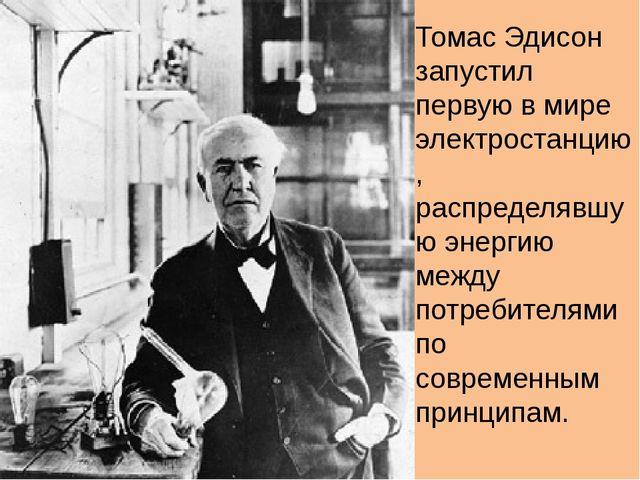 Томас Эдисон запустил первую в мире электростанцию, распределявшую энергию ме...
