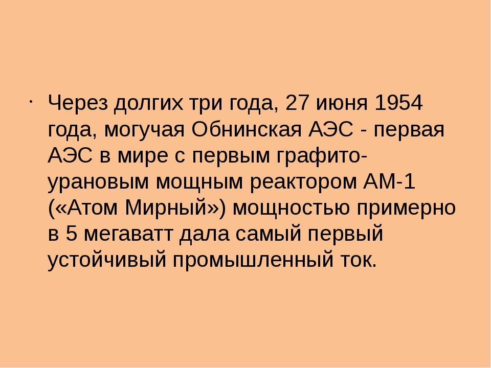 Через долгих три года, 27 июня 1954 года, могучая Обнинская АЭС - первая АЭС...