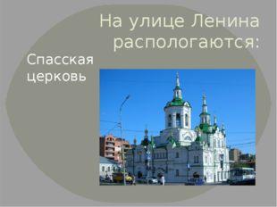 На улице Ленина распологаются: Спасская церковь