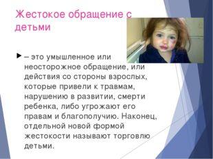 Жестокое обращение с детьми – это умышленное или неосторожное обращение, или