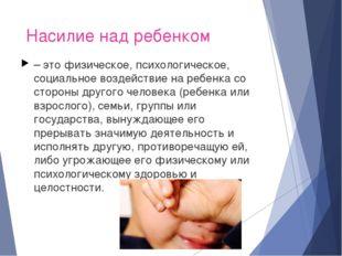 Насилие над ребенком – это физическое, психологическое, социальное воздействи