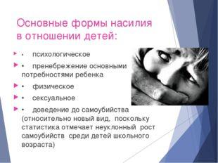 Основные формы насилия в отношении детей: •психологическое •пренебрежение о