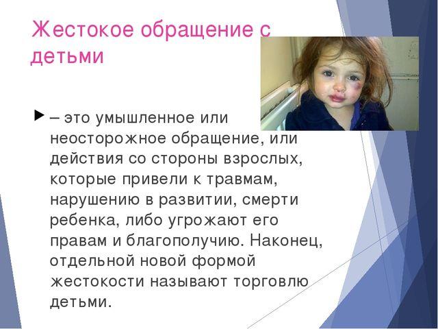 Жестокое обращение с детьми – это умышленное или неосторожное обращение, или...