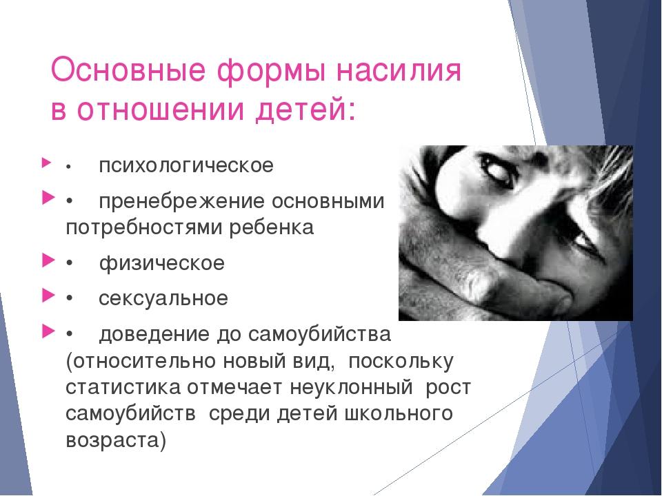 Основные формы насилия в отношении детей: •психологическое •пренебрежение о...