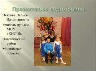 Петрова Лариса Валентиновна Учитель музыки МОУ «КНОШ» Лотошинский район Моско