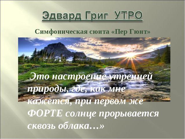 Симфоническая сюита «Пер Гюнт» «Это настроение утренней природы, где, как мне...
