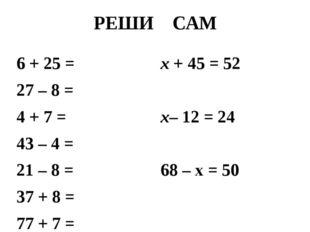 РЕШИ САМ 6 + 25 = 27 – 8 = 4 + 7 = 43 – 4 = 21 – 8 = 37 + 8 = 77 + 7 = х + 45