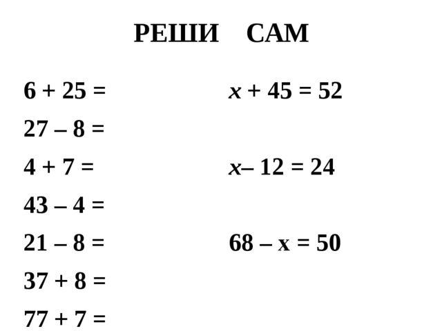 РЕШИ САМ 6 + 25 = 27 – 8 = 4 + 7 = 43 – 4 = 21 – 8 = 37 + 8 = 77 + 7 = х + 45...