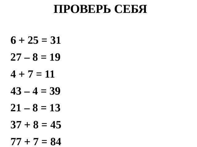 ПРОВЕРЬ СЕБЯ 6 + 25 = 31 27 – 8 = 19 4 + 7 = 11 43 – 4 = 39 21 – 8 = 13 37 +...