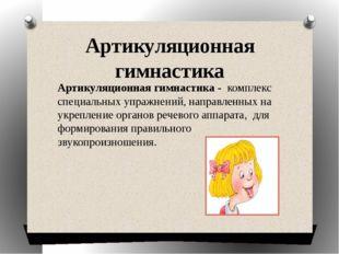 Артикуляционная гимнастика Артикуляционная гимнастика - комплекс специальных