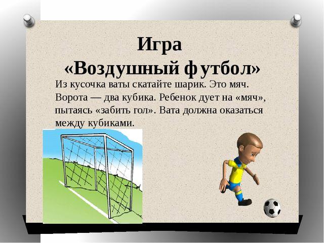 Игра «Воздушный футбол» Из кусочка ваты скатайте шарик. Это мяч. Ворота — два...