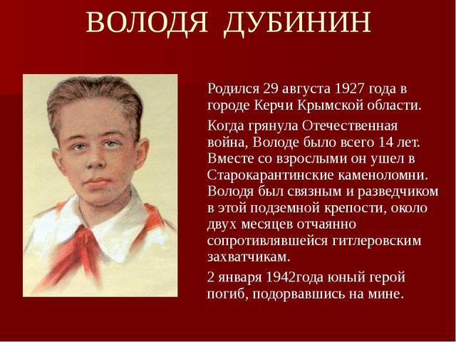 ВОЛОДЯ ДУБИНИН Родился 29 августа 1927 года в городе Керчи Крымской области....