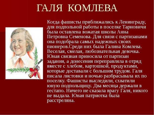 ГАЛЯ КОМЛЕВА Когда фашисты приближались к Ленинграду, для подпольной работы в...