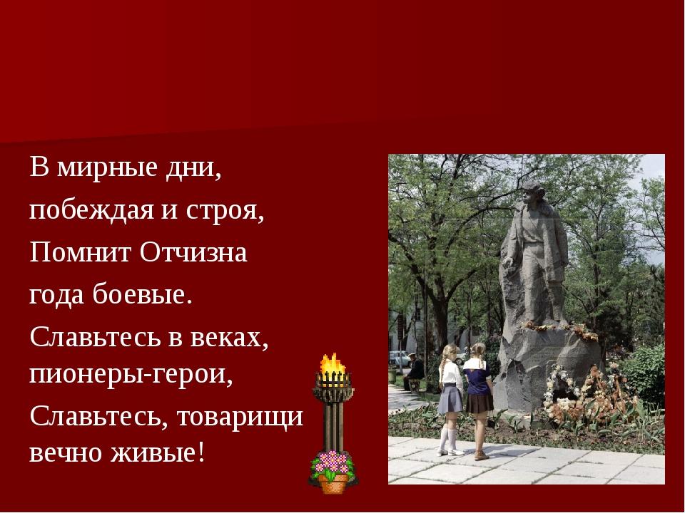 В мирные дни, побеждая и строя, Помнит Отчизна года боевые. Славьтесь в веках...