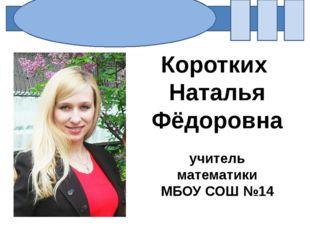 Коротких Наталья Фёдоровна учитель математики МБОУ СОШ №14