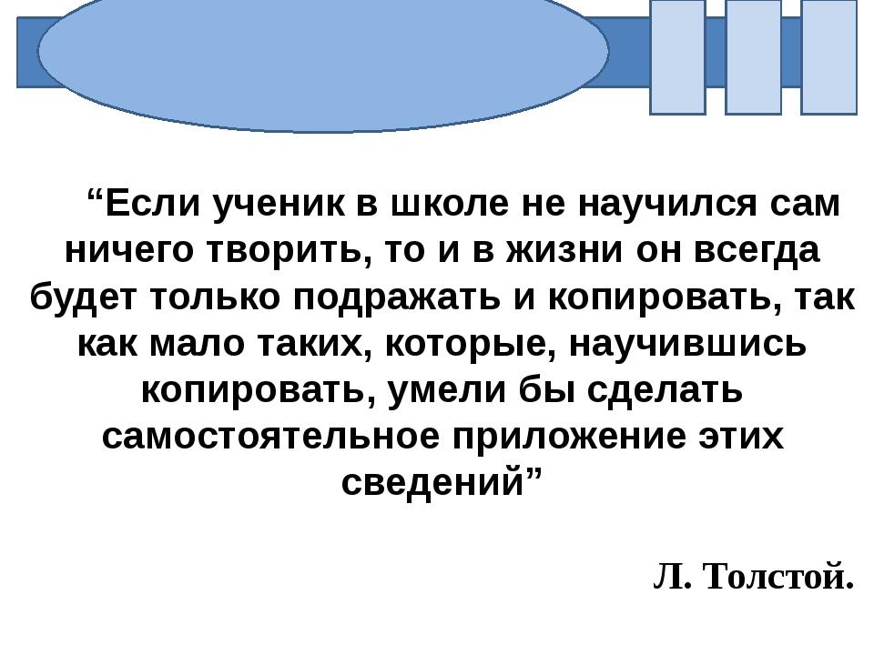 """""""Если ученик в школе не научился сам ничего творить, то и в жизни он всегда..."""