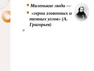 Маленькие люди — «герои зловонных и темных углов» (А. Григорьев)