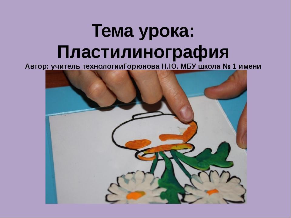 Тема урока: Пластилинография Автор: учитель технологииГорюнова Н.Ю. МБУ школа...