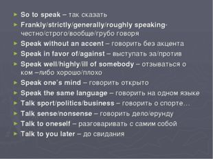So to speak – так сказать Frankly/strictly/generally/roughly speaking- честно