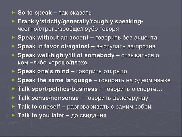 So to speak – так сказать Frankly/strictly/generally/roughly speaking- честно...