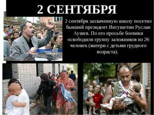 2 сентября захваченную школу посетил бывший президент Ингушетии Руслан Аушев.