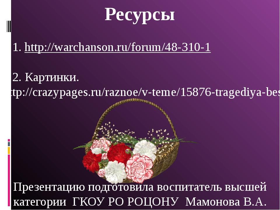 Ресурсы 1. http://warchanson.ru/forum/48-310-1 2. Картинки. http://crazypages...