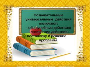 Познавательные универсальные действия включают: - общеучебные действия; - лог