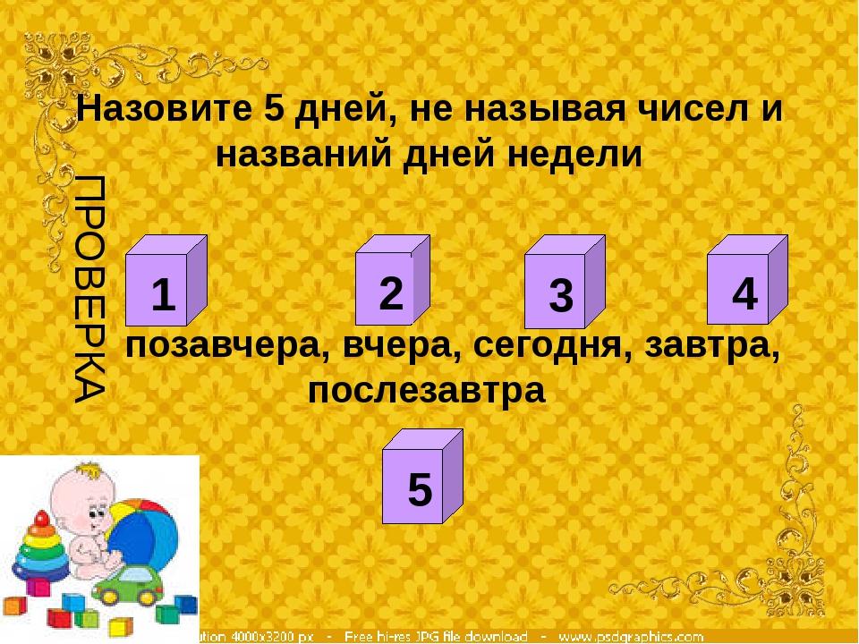 Назовите 5 дней, не называя чисел и названий дней недели позавчера, вчера, с...