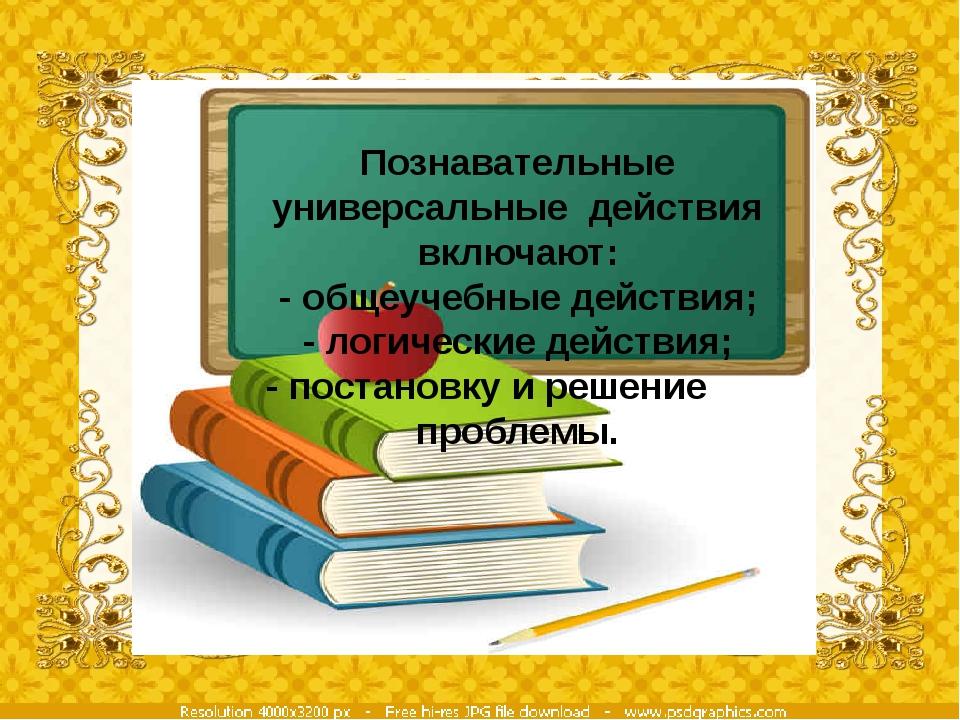 Познавательные универсальные действия включают: - общеучебные действия; - лог...