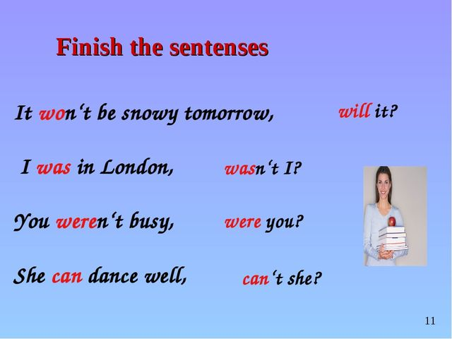 It won't be snowy tomorrow, I was in London, You weren't busy, She can dance...