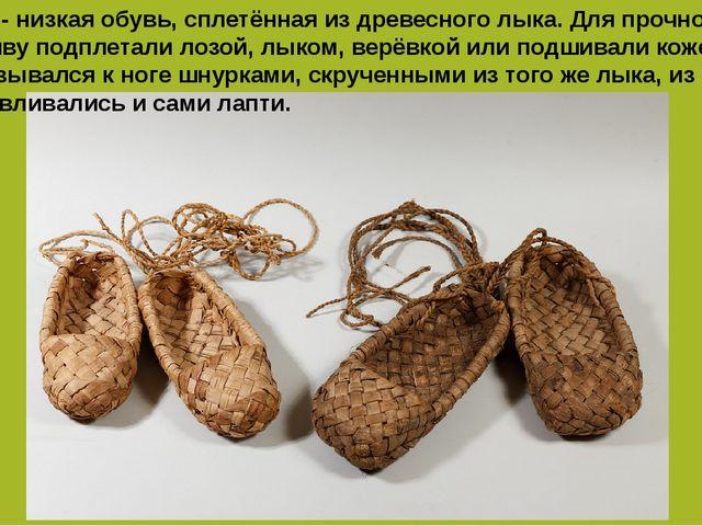 Лапти - низкая обувь, сплетённая из древесного лыка. Для прочности подошву по...