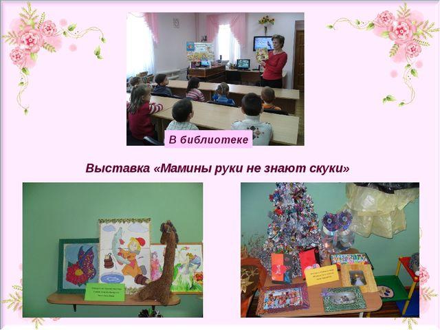 В библиотеке Выставка «Мамины руки не знают скуки»