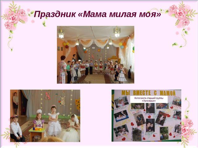 Фотогазета старшей группы «Лукоморье» Праздник «Мама милая моя»