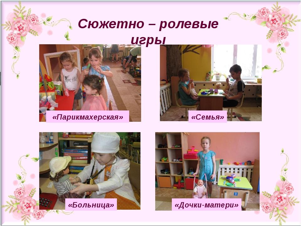 «Парикмахерская» «Семья» «Больница» «Дочки-матери» Сюжетно – ролевые игры