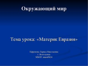Окружающий мир Тема урока: «Материк Евразия» Ефремова Лариса Николаевна г. Во