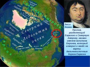 Витус Беринг Пролив, разделяющий Евразию и Северную Америку, назван именем ка
