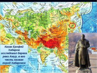 Казак Ерофей Хабаров исследовал берега реки Амур, в его честь назван город Ха