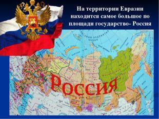 На территории Евразии находится самое большое по площади государство- Россия