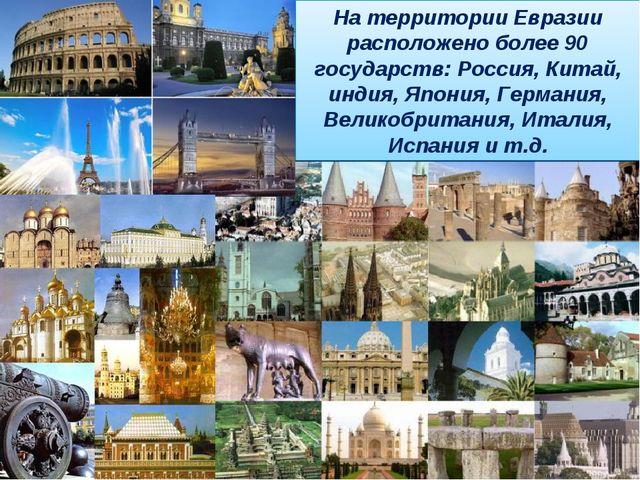 На территории Евразии расположено более 90 государств: Россия, Китай, индия,...