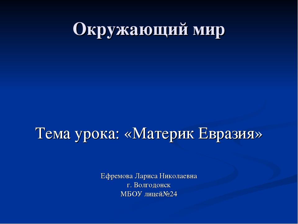 Окружающий мир Тема урока: «Материк Евразия» Ефремова Лариса Николаевна г. Во...
