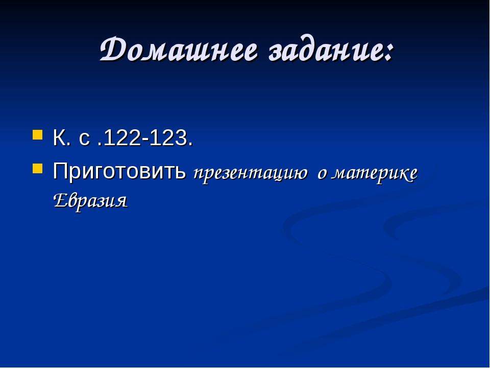 Домашнее задание: К. с .122-123. Приготовить презентацию о материке Евразия