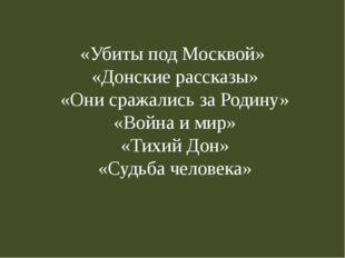 «Убиты под Москвой» «Донские рассказы» «Они сражались за Родину» «Война и мир