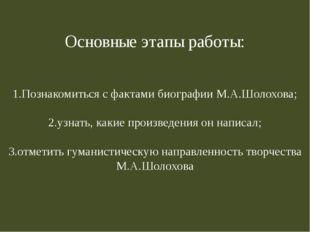 Основные этапы работы: 1.Познакомиться с фактами биографии М.А.Шолохова; 2.уз