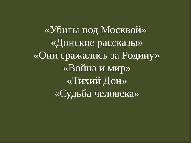 «Убиты под Москвой» «Донские рассказы» «Они сражались за Родину» «Война и мир...
