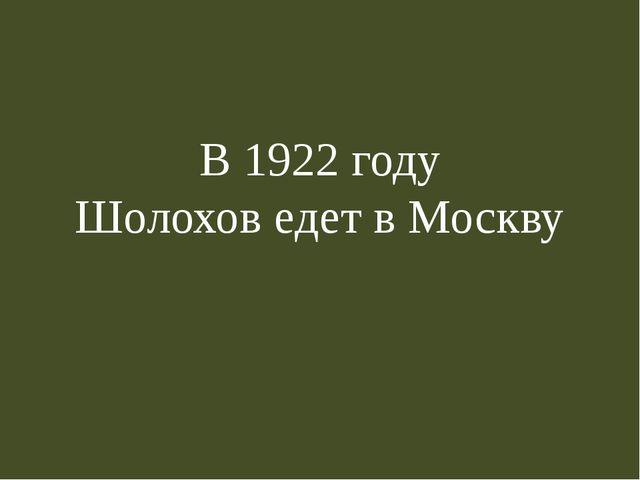 В 1922 году Шолохов едет в Москву