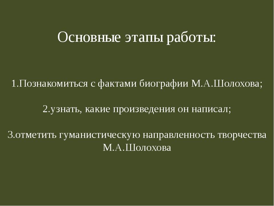 Основные этапы работы: 1.Познакомиться с фактами биографии М.А.Шолохова; 2.уз...