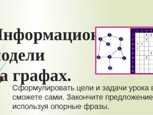 Информационные модели на графах. Сформулировать цели и задачи урока вы сможет