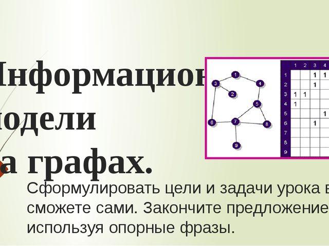 Информационные модели на графах. Сформулировать цели и задачи урока вы сможет...