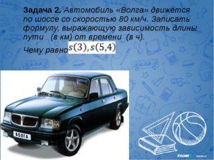 Задача 2. Автомобиль «Волга» движется по шоссе со скоростью 80 км/ч. Записать